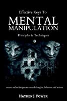 Effective Keys to MENTAL MANIPULATION: Principles & Techniques - Secrets and Techniques to control thoughts, behaviors and actions - Dark Psychology and NLP.