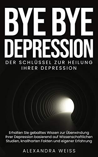 BYE BYE Depression : Der Schlüssel im Kampf gegen Ihre Seelenqualen (German Edition)