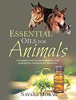 Essential Oils for Animals  A Complete Guide to Animal Wellness Using Essential Oils Hydrosols and Herbal Oils