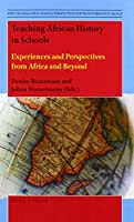 Teaching African History in Schools: Experiences and Perspectives from Africa and Beyond (Anti-colonial Educational Perspectives for Transformative Change)