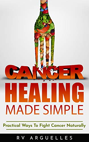 CANCER HEALING MADE SIMPLE: Practical Ways To Fight Cancer Naturally (English Edition)
