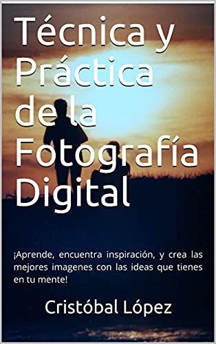 Técnica y Práctica de la Fotografía Digital: ¡Aprende, encuentra inspiración, y crea las mejores imagenes con las ideas que tienes en tu mente!