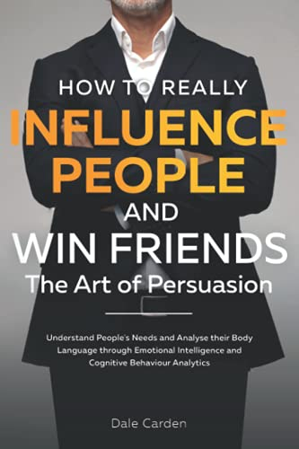 How to Really Influence People and Win Friends - The Art of Persuasion: Understand People's Needs and Analyse their Body Language through Emotional Intelligence and Cognitive Behaviour Analytics