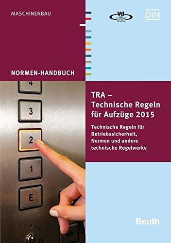 TRA - Technische Regeln für Aufzüge 2015: Technische Regeln für Betriebssicherheit, Normen und andere technische Regelwerke (Normen-Handbuch)