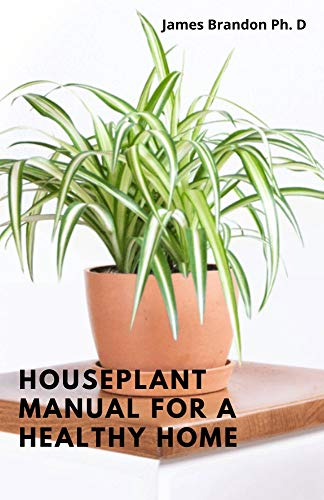 Houseplant Manual For A Healthy Home: Identifying And Maintaining The Art And Science To Grow Your Own House Plant (English Edition)