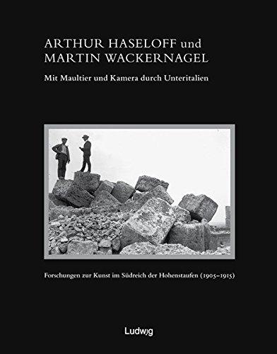 Arthur Haseloff und Martin Wackernagel - Mit Maultier und Kamera durch Unteritalien. Forschungen zur Kunst im Südreich der Hohenstaufen (1905 -1915) (Zeit + Geschichte)