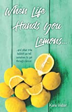 When Life Hands You Lemons...: ...and other trite bullshit we tell ourselves to get through cancer.
