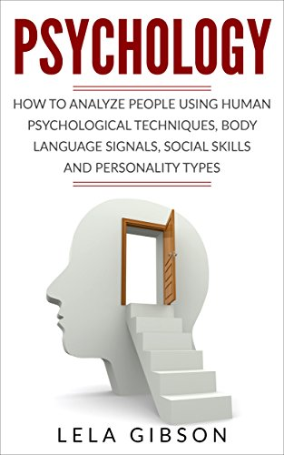 Psychology: How To Analyze People Using Human Psychological Techniques, Body Language Signals, Social Skills And Personality Types (Psychology, Psychology Books)
