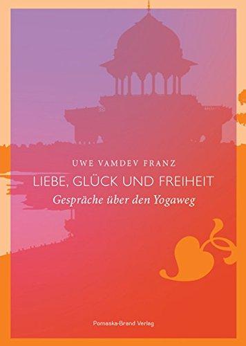 Liebe, Glück und Freiheit: Gespräche über den Yogaweg
