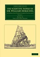 The Scientific Papers of Sir William Herschel: Volume 1: Including Early Papers Hitherto Unpublished (Cambridge Library Collection - Astronomy)