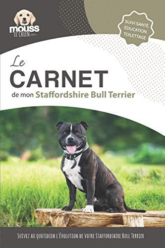 LE CARNET DE MON STAFFORDSHIRE BULL TERRIER: Suivi santé, éducation, toilettage - Suivez au quotidien l'évolution de votre Staffordshire Bull Terrier