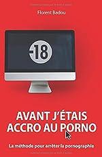 Avant j'étais accro au porno - La méthode pour arrêter la pornographie de Florent Badou