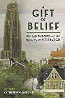 The Gift of Belief: Philanthropy and the Forging of Pittsburgh