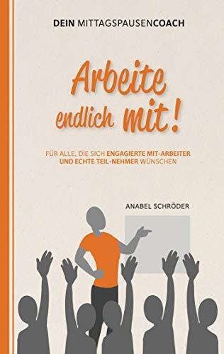 Arbeite endlich mit!: Für alle, die sich engagierte »Mit-Arbeiter« und echte »Teil-Nehmer« wünschen - Aus der Reihe: »Dein Mittagspausen-Coach« (German Edition)