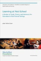 Learning at Not-School: A Review of Study, Theory, and Advocacy for Education in Non-Formal Settings (The John D. and Catherine T. MacArthur Foundation Reports on Digital Media and Learning)