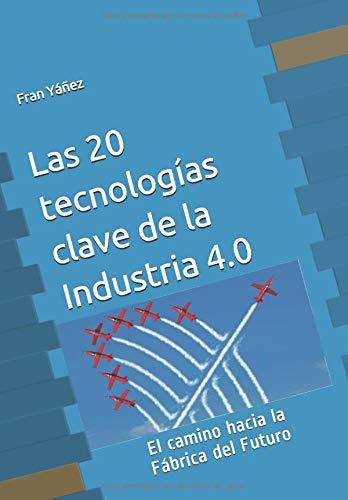 Las 20 tecnologías clave de La Industria 4.0: El camino hacia la Fábrica del Futuro (La cuarta Revolución Industrial)
