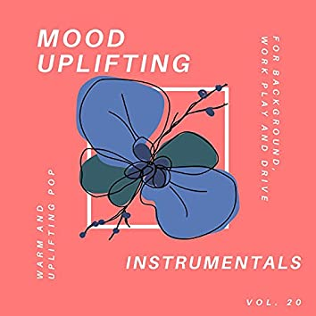 Mood Uplifting Instrumentals - Warm And Uplifting Pop For Background, Work Play And Drive, Vol.20