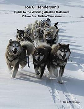 Joe G Henderson's Guide to the Working Alaskan Malamute  Volume One  Birth to Three Years