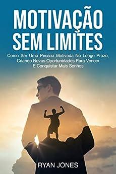 Motivação Sem Limites: Como Ser Uma Pessoa Motivada No Longo Prazo, Criando Novas Oportunidades Para Vencer E Conquistar Mais Sonhos por [Ryan Jones]