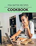 Fish Batter Recipes Cookbook: Live Long With Healthy Food, For Loose weight Change Your Meal Plan...