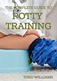 THE COMPLETE GUIDE TO POTTY TRAINING: The Parents' Guide to Toilet Training For Their Toddlers with Less Stress and Mess (English Edition)