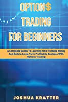 Options Trading For Beginners: A Complete Guide To Learning How To Make Money And Build Long-Term Profitable Business With Options Trading