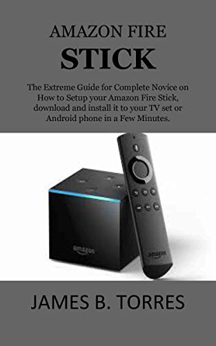 AMAZON FIRE STICK: The Extreme Guide for Complete Novice on How to Setup your Amazon Fire Stick, download and install it to your TV set or Android phone in a Few Minutes. (English Edition)