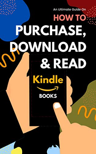 Purchase, Download & Read Kindle Books: Easy Step-by-Step Guide on How to Buy Download and Read Books on Kindle App, iPhone, iPad, Fire Tablet or eReader (With Screenshots)