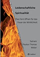 Leidenschaftliche Spiritualitaet: Das Herz oeffnen fuer das Feuer der Wirklichkeit