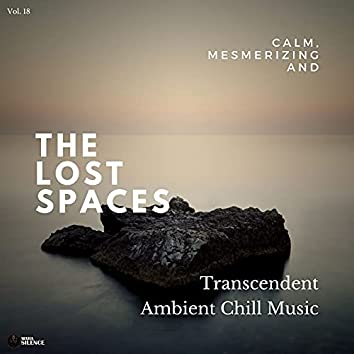 The Lost Spaces - Calm, Mesmerizing And Transcendent Ambient Chill Music - Vol. 18