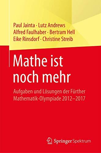 Mathe ist noch mehr: Aufgaben und Lösungen der Fürther Mathematik-Olympiade 2012–2017