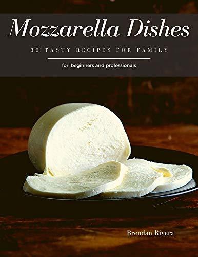 Mozzarella Dishes: 30 Tasty recipes for Family by [Brendan Rivera]