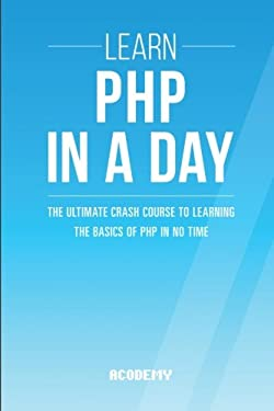 Php: Learn PHP In A DAY! - The Ultimate Crash Course to Learning the Basics of PHP In No Time (Learn PHP FAST - The Ultimate Crash Course to Learning ... of the PHP Programming Language In No Time)