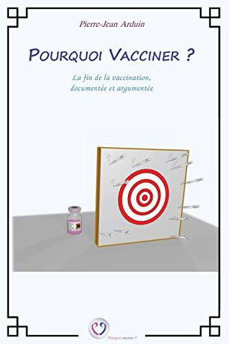 Pourquoi vacciner ?: La fin de la vaccination, documentée et argumentée