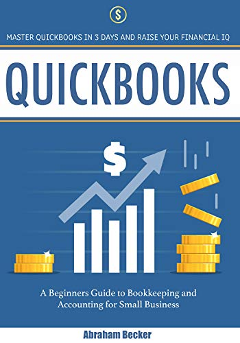 Quickbooks: Master Quickbooks in 3 Days and Raise Your Financial IQ. A Beginners Guide to Bookkeeping and Accounting for Small Business