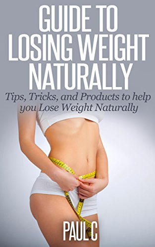 Guide to Losing Weight Naturally: Tips, Tricks, and Products to help you Lose Weight Naturally