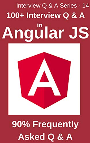 100+ Interview Questions & Answers in Angular JS: 90% Frequently asked Interview Q & A in Angular JS (Interview Q & A series Book 14)