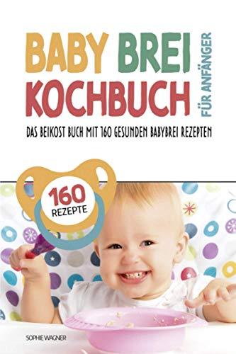 Babybrei Kochbuch für Anfänger: Das Beikost Buch mit 160 gesunden Babybrei Rezepten   Einfach und entspannt Babybrei zubereiten für eine optimale Baby Ernährung   inkl. praktischem Baby Brei Tracker