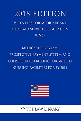 Medicare Program - Prospective Payment System and Consolidated Billing for Skilled Nursing Facilities for FY 2014 (US Centers for Medicare and Medicaid ... (CMS) (2018 Edition) (English Edition)