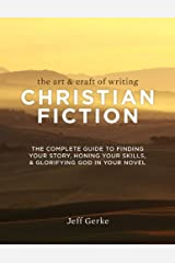 The Art & Craft of Writing Christian Fiction: The Complete Guide to Finding Your Story, Honing Your Skills, & Glorifying God i n Your Novel Kindle Edition