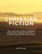 The Art & Craft of Writing Christian Fiction: The Complete Guide to Finding Your Story, Honing Your Skills, & Glorifying God i n Your Novel