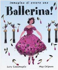 Immagina di essere una ballerina! Ediz. illustrata