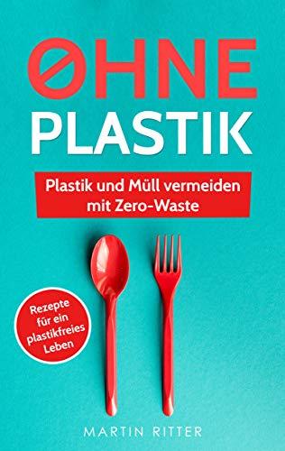Ohne Plastik: Plastik und Müll vermeiden mit Zero-Waste - Anleitungen und Rezepte für ein plastikfreies Leben