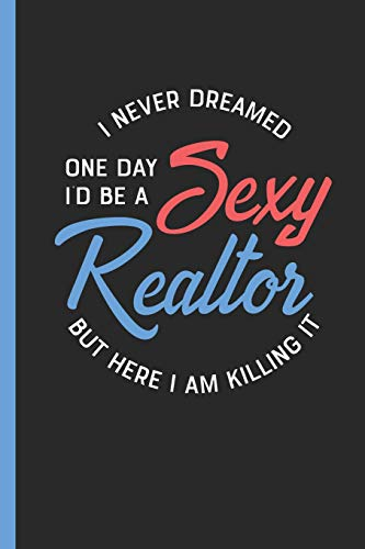 I Never Dreamed One Day I'd Be A Sexy Realtor But Here I Am Killing It: Notebook & Journal Or Diary For Real Estate Professionals As Gift, Wide Ruled Paper (120 Pages, 6x9')