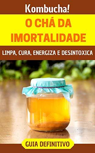 """Kombucha!: O incrível """"chá da imortalidade"""" que limpa, cura, energiza e desintoxica"""