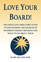 Love Your Board!: The Executive Directors' Guide to Discovering the Sources of Nonprofit Board Troubles and What to Do About Them