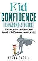 Kid Confidence: A Parent's Guide: How to build resilience and develop self-esteem in your child