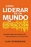 Cómo liderar en un mundo de distracción/ How to Lead in a World of Distraction: Cuatro hábitos sencillos para disminuir el ruido/ Four simple habits to reduce noise