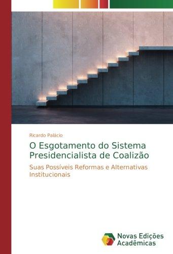 O esgotamento Do sistema presidencialista de coalizão: suas possíveis Reformas e alternativas institucionais (Portugués Edition)