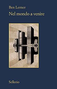 Nel mondo a venire (Italian Edition) by [Ben Lerner, Martina Testa]